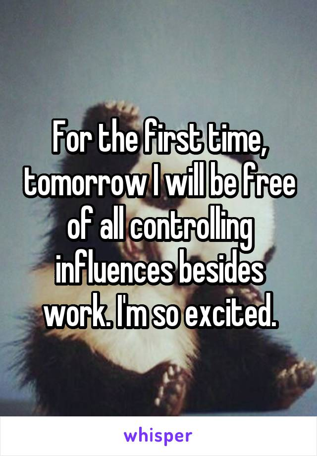 For the first time, tomorrow I will be free of all controlling influences besides work. I'm so excited.