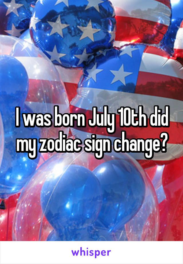I was born July 10th did my zodiac sign change?