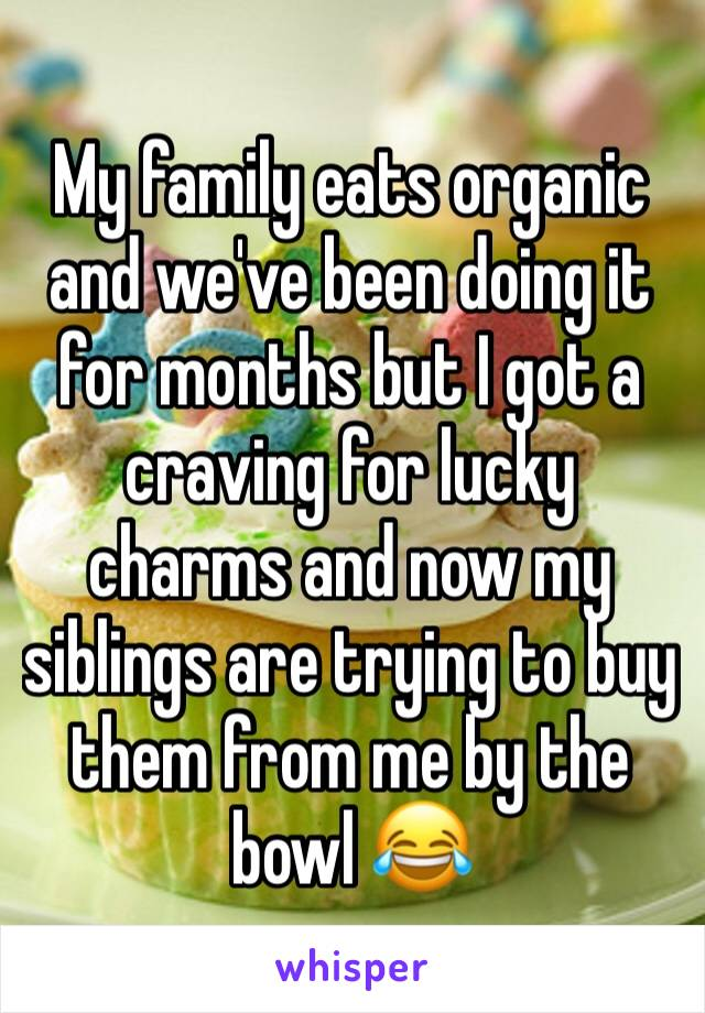 My family eats organic and we've been doing it for months but I got a craving for lucky charms and now my siblings are trying to buy them from me by the bowl 😂