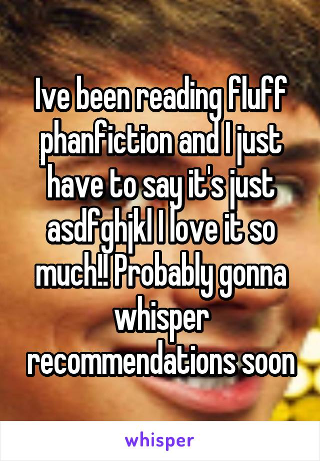 Ive been reading fluff phanfiction and I just have to say it's just asdfghjkl I love it so much!! Probably gonna whisper recommendations soon