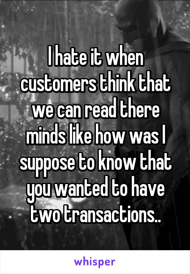 I hate it when customers think that we can read there minds like how was I suppose to know that you wanted to have two transactions..