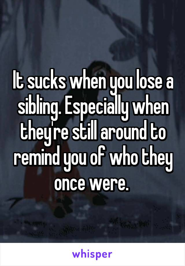 It sucks when you lose a sibling. Especially when they're still around to remind you of who they once were.