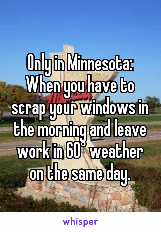 Only in Minnesota: When you have to scrap your windows in the morning and leave work in 60° weather on the same day.