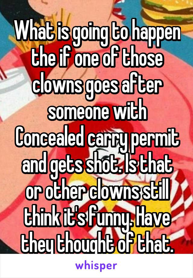 What is going to happen the if one of those clowns goes after someone with Concealed carry permit and gets shot. Is that or other clowns still think it's funny. Have they thought of that.