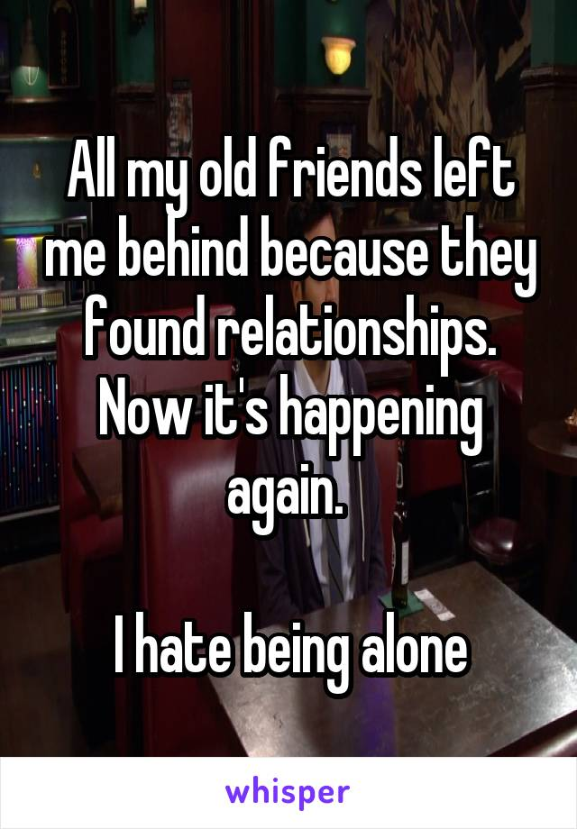 All my old friends left me behind because they found relationships. Now it's happening again.   I hate being alone