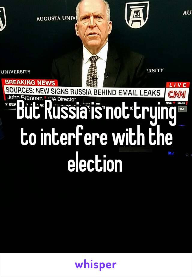 But Russia is not trying to interfere with the election