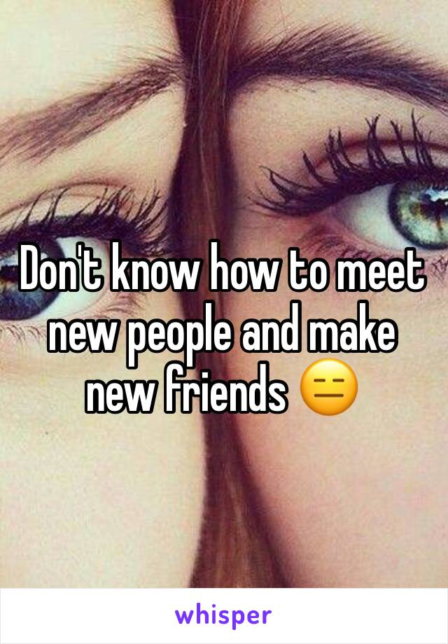 Don't know how to meet new people and make new friends 😑