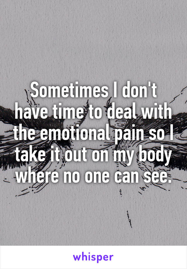 Sometimes I don't have time to deal with the emotional pain so I take it out on my body where no one can see.