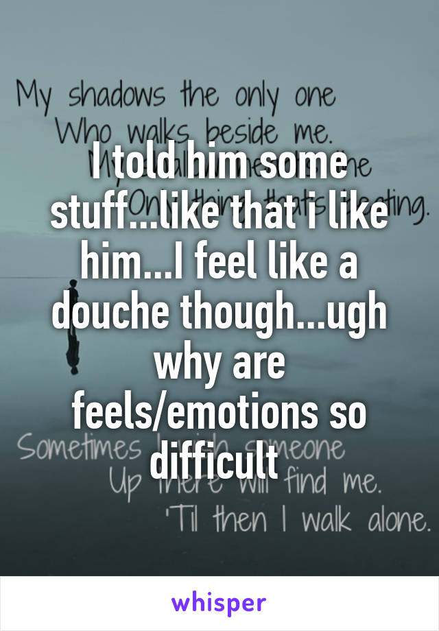 I told him some stuff...like that i like him...I feel like a douche though...ugh why are feels/emotions so difficult
