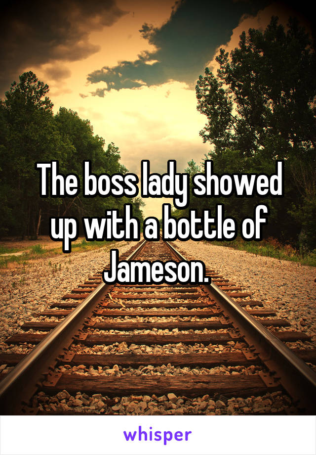 The boss lady showed up with a bottle of Jameson.