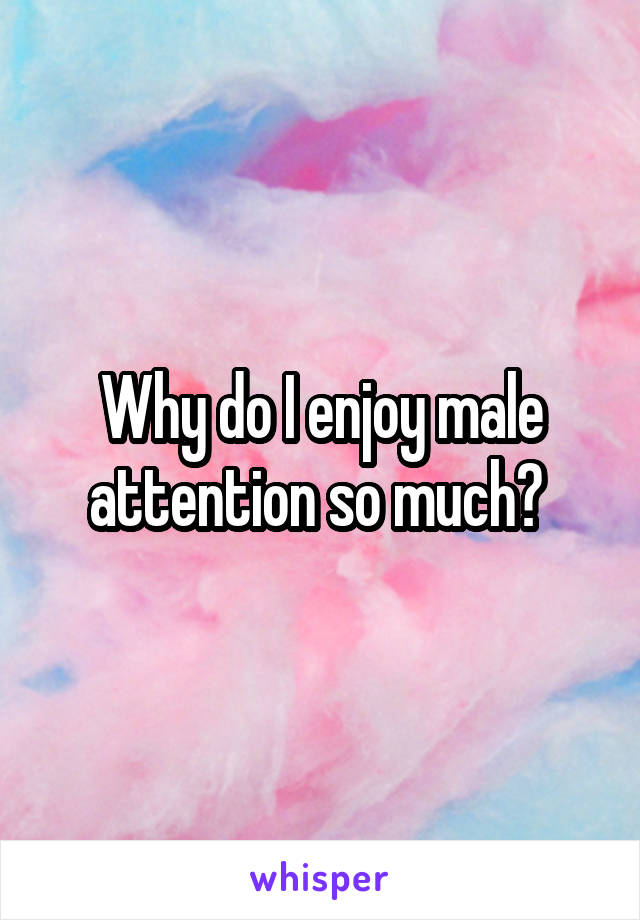 Why do I enjoy male attention so much?