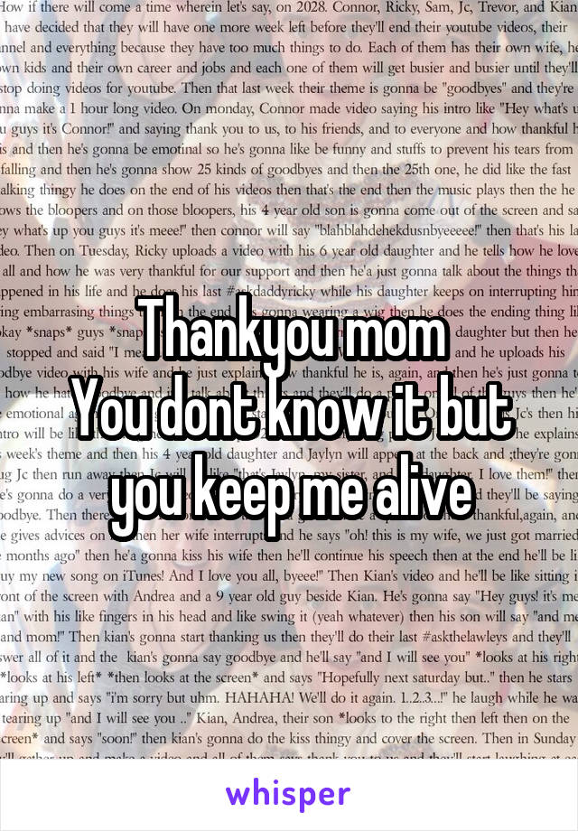 Thankyou mom You dont know it but you keep me alive