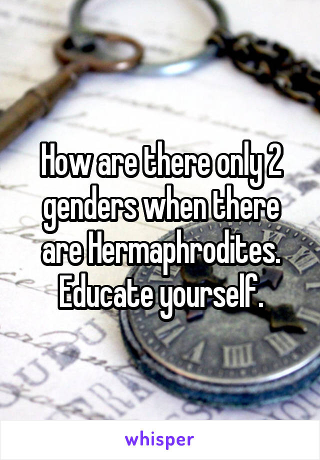How are there only 2 genders when there are Hermaphrodites. Educate yourself.