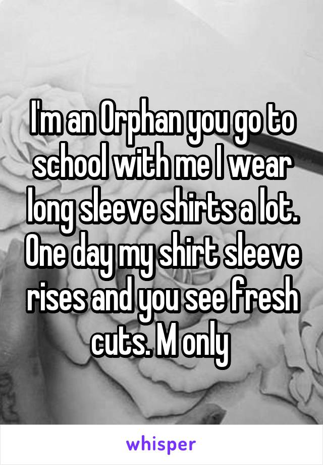 I'm an Orphan you go to school with me I wear long sleeve shirts a lot. One day my shirt sleeve rises and you see fresh cuts. M only