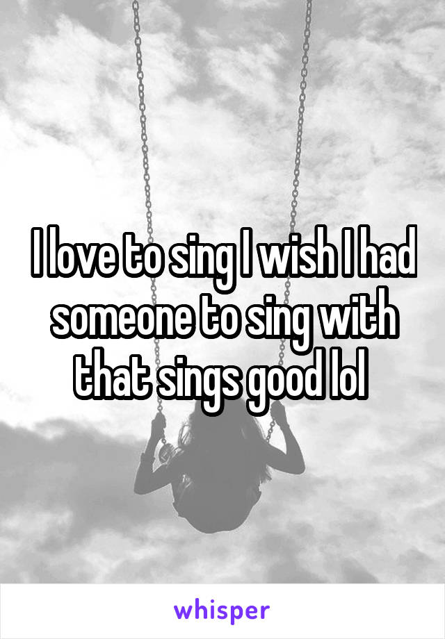 I love to sing I wish I had someone to sing with that sings good lol