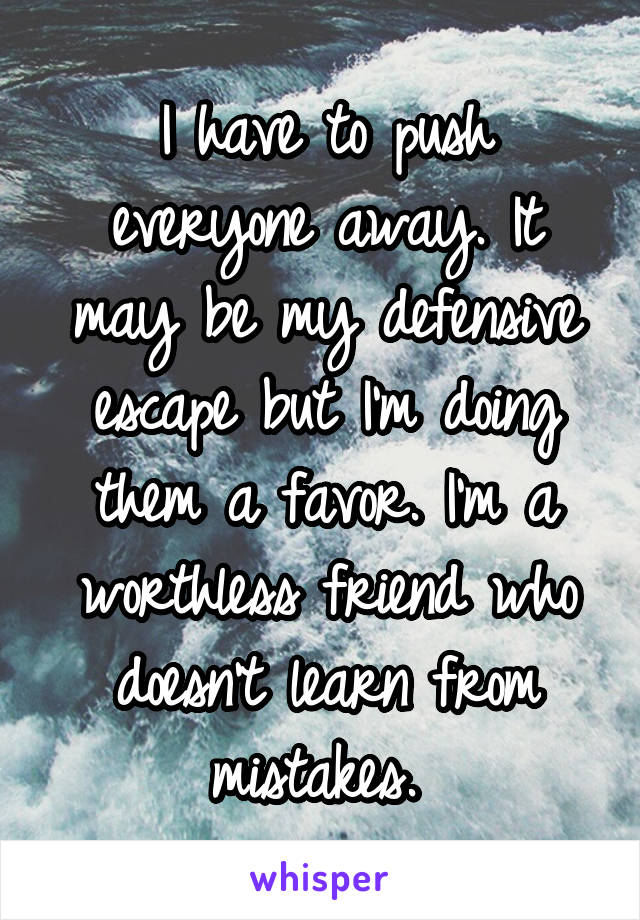 I have to push everyone away. It may be my defensive escape but I'm doing them a favor. I'm a worthless friend who doesn't learn from mistakes.