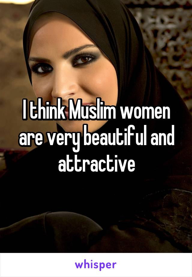 I think Muslim women are very beautiful and attractive