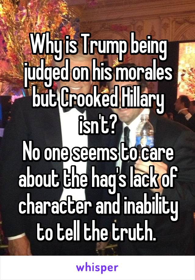 Why is Trump being judged on his morales but Crooked Hillary isn't? No one seems to care about the hag's lack of character and inability to tell the truth.