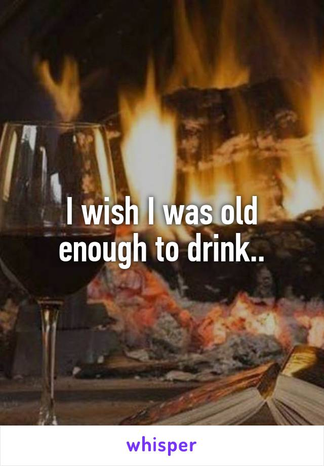 I wish I was old enough to drink..