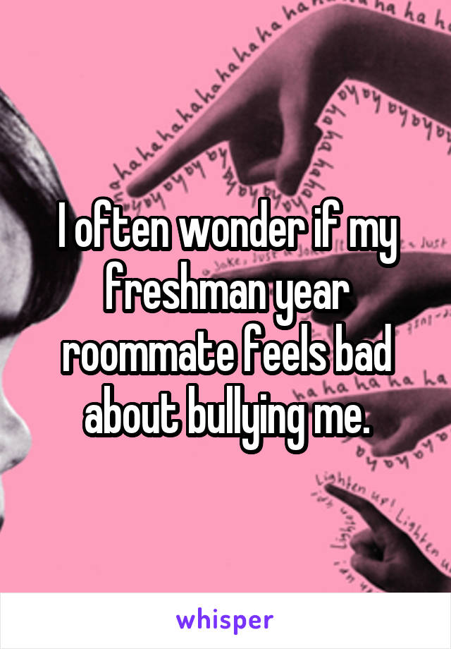 I often wonder if my freshman year roommate feels bad about bullying me.