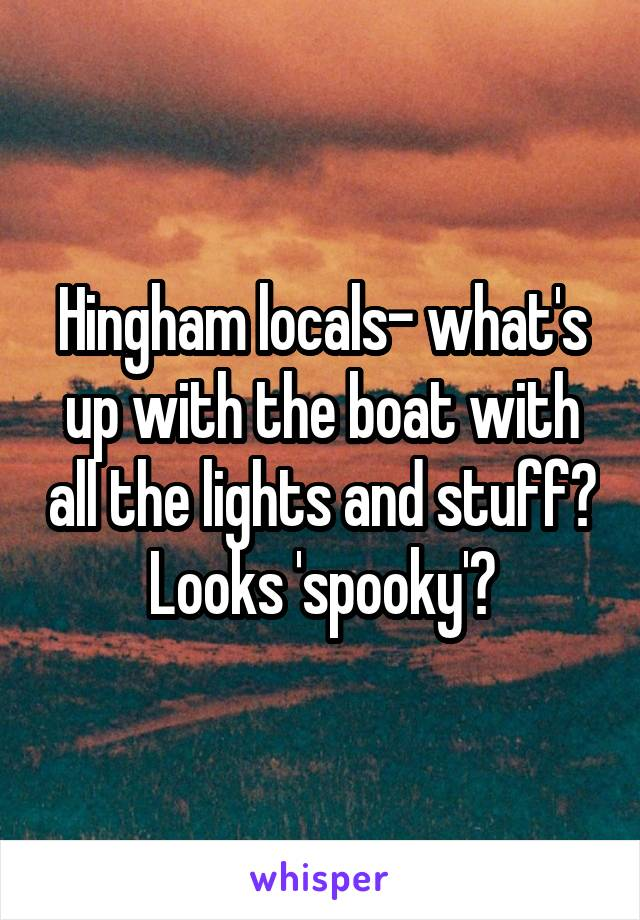 Hingham locals- what's up with the boat with all the lights and stuff? Looks 'spooky'?