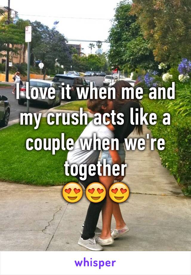 I love it when me and my crush acts like a couple when we're together 😍😍😍