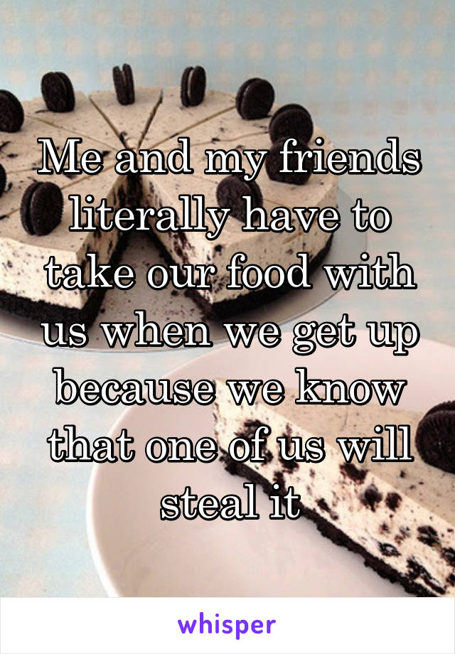 Me and my friends literally have to take our food with us when we get up because we know that one of us will steal it