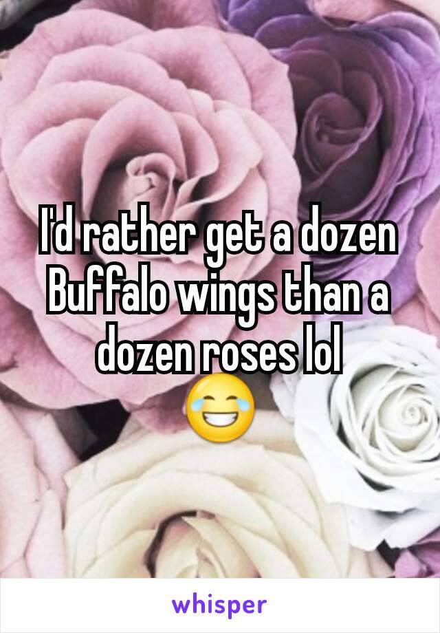 I'd rather get a dozen Buffalo wings than a dozen roses lol 😂