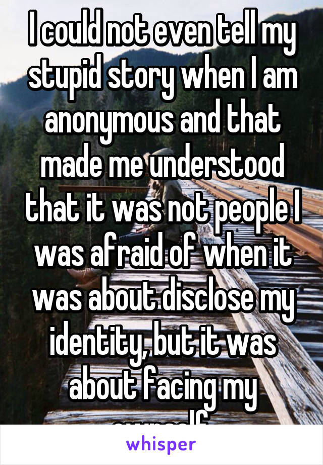 I could not even tell my stupid story when I am anonymous and that made me understood that it was not people I was afraid of when it was about disclose my identity, but it was about facing my ownself.