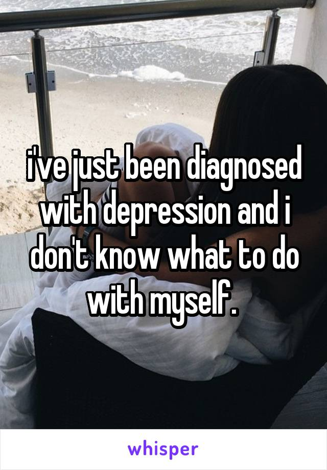 i've just been diagnosed with depression and i don't know what to do with myself.