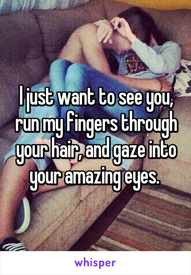 I just want to see you, run my fingers through your hair, and gaze into your amazing eyes.