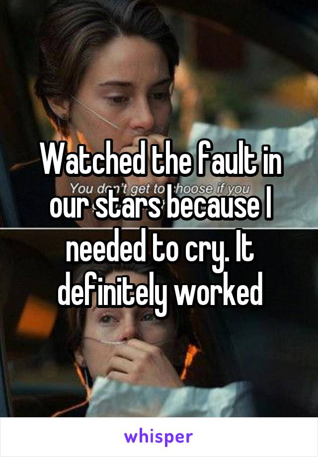 Watched the fault in our stars because I needed to cry. It definitely worked