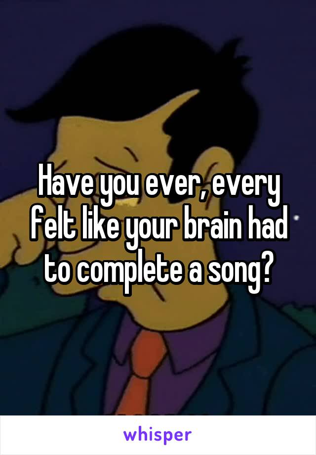Have you ever, every felt like your brain had to complete a song?