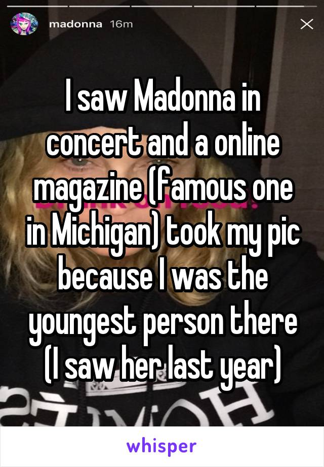 I saw Madonna in concert and a online magazine (famous one in Michigan) took my pic because I was the youngest person there (I saw her last year)