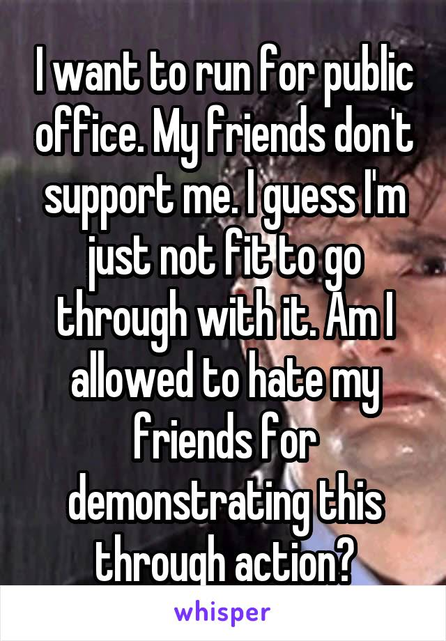 I want to run for public office. My friends don't support me. I guess I'm just not fit to go through with it. Am I allowed to hate my friends for demonstrating this through action?