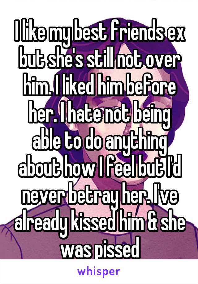 I like my best friends ex but she's still not over him. I liked him before her. I hate not being able to do anything about how I feel but I'd never betray her. I've already kissed him & she was pissed