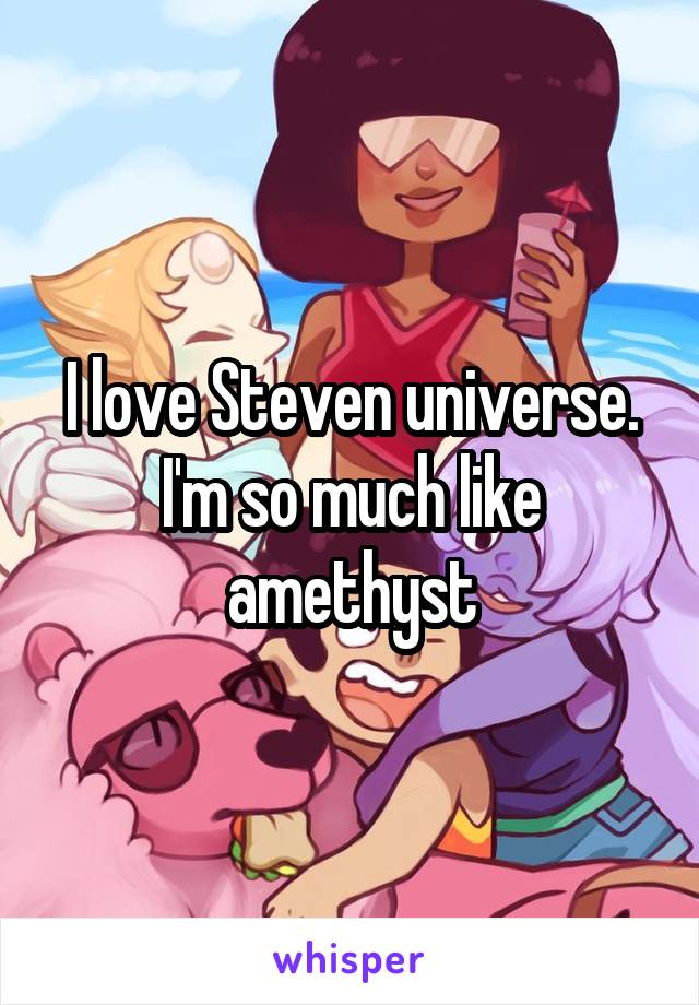 I love Steven universe. I'm so much like amethyst