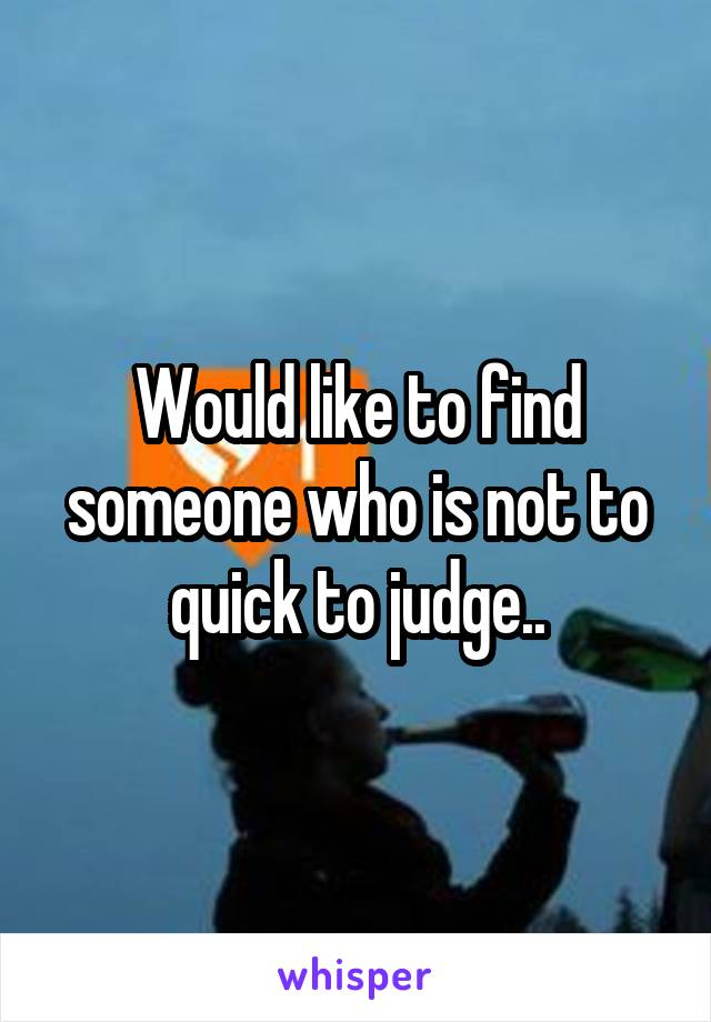 Would like to find someone who is not to quick to judge..