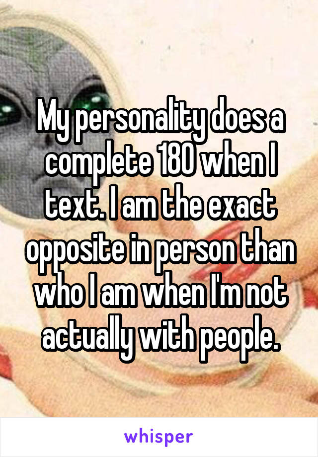 My personality does a complete 180 when I text. I am the exact opposite in person than who I am when I'm not actually with people.