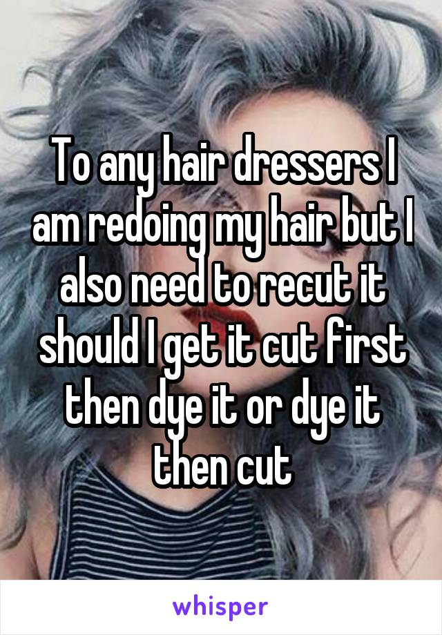 To any hair dressers I am redoing my hair but I also need to recut it should I get it cut first then dye it or dye it then cut