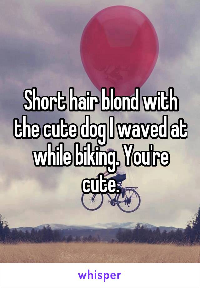 Short hair blond with the cute dog I waved at while biking. You're cute.