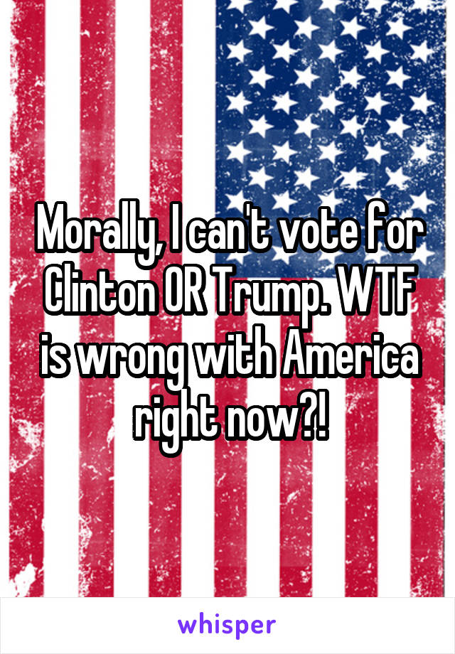Morally, I can't vote for Clinton OR Trump. WTF is wrong with America right now?!