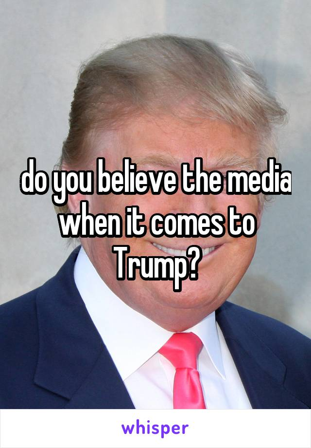 do you believe the media when it comes to Trump?