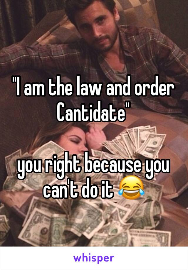 """""""I am the law and order Cantidate""""   you right because you can't do it 😂"""