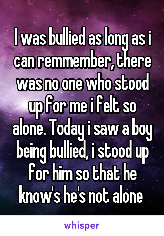 I was bullied as long as i can remmember, there was no one who stood up for me i felt so alone. Today i saw a boy being bullied, i stood up for him so that he know's he's not alone