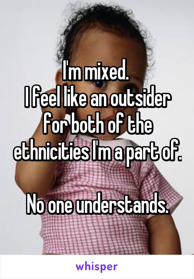 I'm mixed.  I feel like an outsider for both of the ethnicities I'm a part of.  No one understands.