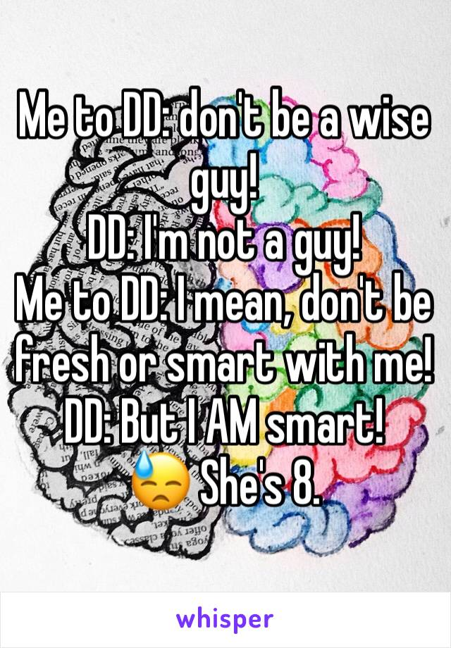 Me to DD: don't be a wise guy!  DD: I'm not a guy!  Me to DD: I mean, don't be fresh or smart with me! DD: But I AM smart!  😓 She's 8.