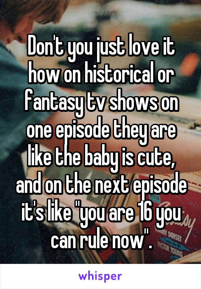 """Don't you just love it how on historical or fantasy tv shows on one episode they are like the baby is cute, and on the next episode it's like """"you are 16 you can rule now""""."""
