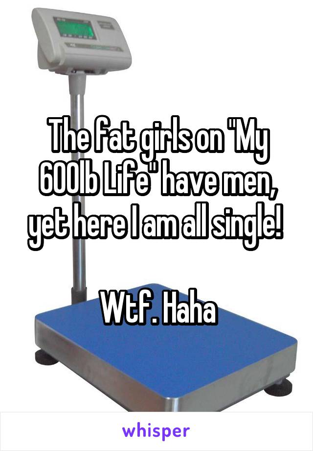 "The fat girls on ""My 600lb Life"" have men, yet here I am all single!   Wtf. Haha"