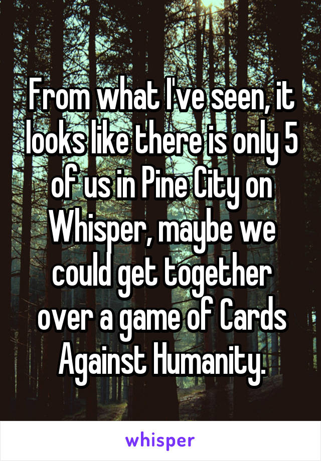 From what I've seen, it looks like there is only 5 of us in Pine City on Whisper, maybe we could get together over a game of Cards Against Humanity.